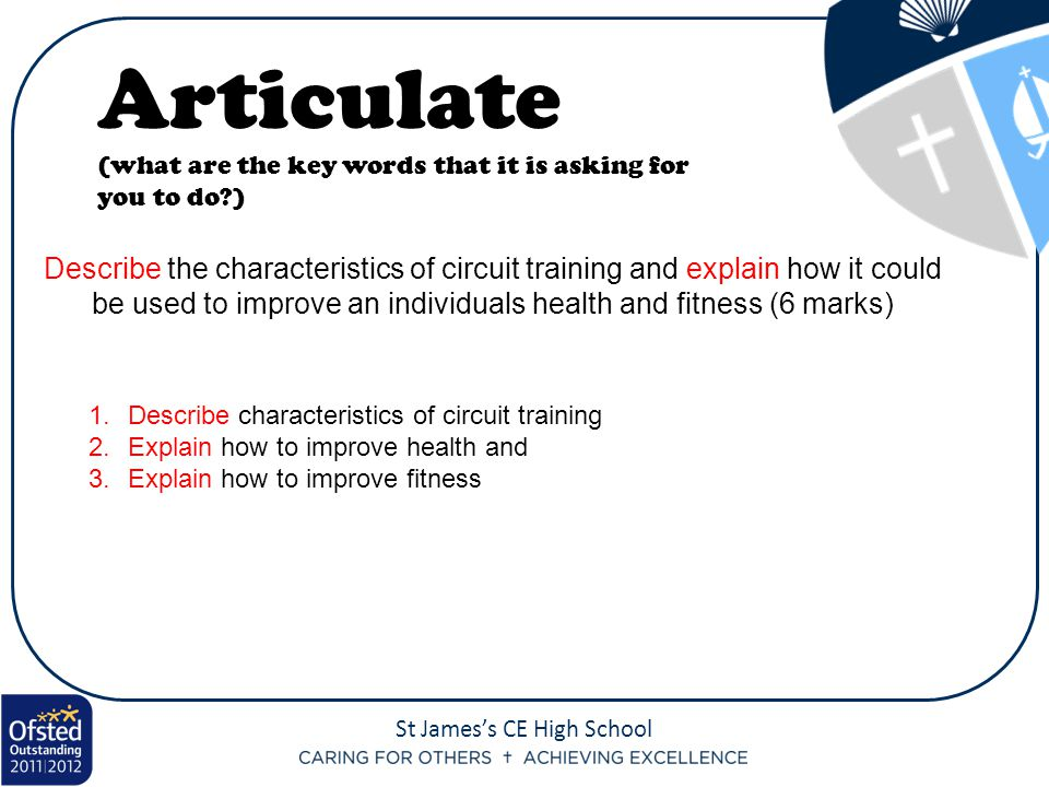 St James's CE High School Describe the characteristics of circuit training and explain how it could be used to improve an individuals health and fitness (6 marks) Articulate (what are the key words that it is asking for you to do?) 1.Describe characteristics of circuit training 2.Explain how to improve health and 3.Explain how to improve fitness
