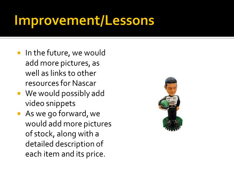  In the future, we would add more pictures, as well as links to other resources for Nascar  We would possibly add video snippets  As we go forward,