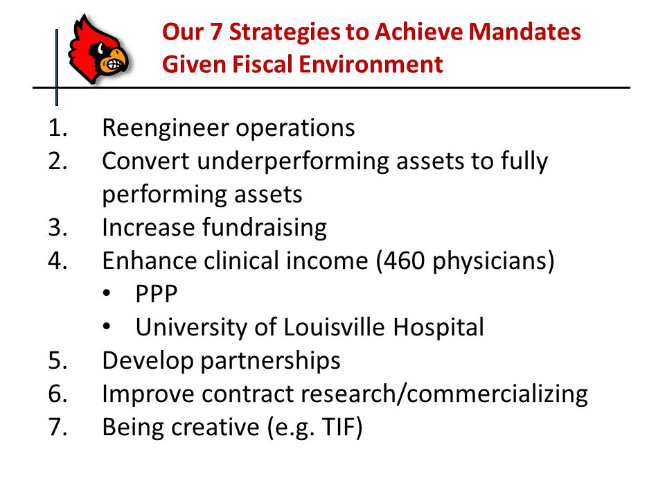 1.Reengineer operations 2.Convert underperforming assets to fully performing assets 3.Increase fundraising 4.Enhance clinical income (460 physicians) PPP University of Louisville Hospital 5.Develop partnerships 6.Improve contract research/commercializing 7.Being creative (e.g.