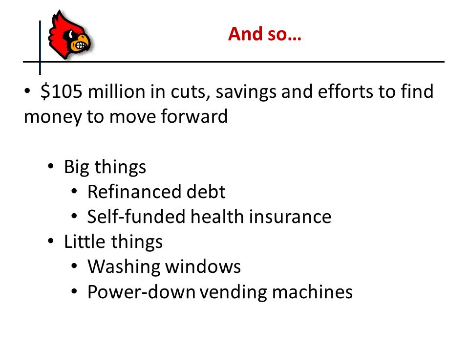 And so… $105 million in cuts, savings and efforts to find money to move forward Big things Refinanced debt Self-funded health insurance Little things Washing windows Power-down vending machines