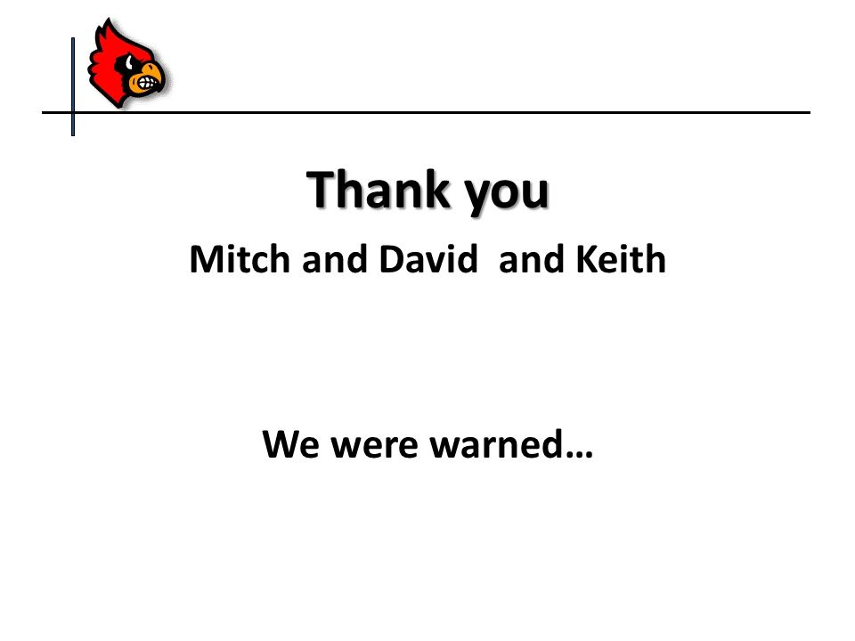 Thank you Mitch and David and Keith We were warned…