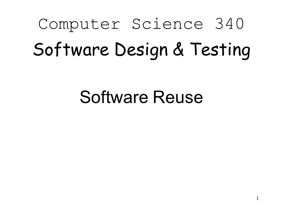 1 Computer Science 340 Software Design & Testing Software Reuse