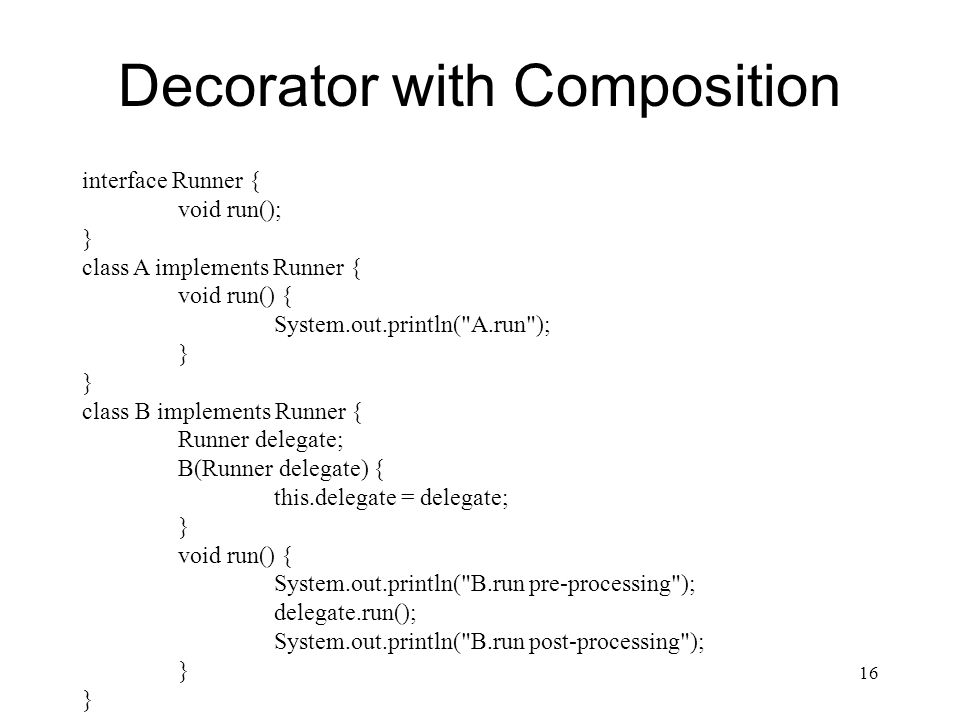 Decorator with Composition 16 interface Runner { void run(); } class A implements Runner { void run() { System.out.println( A.run ); } class B implements Runner { Runner delegate; B(Runner delegate) { this.delegate = delegate; } void run() { System.out.println( B.run pre-processing ); delegate.run(); System.out.println( B.run post-processing ); }