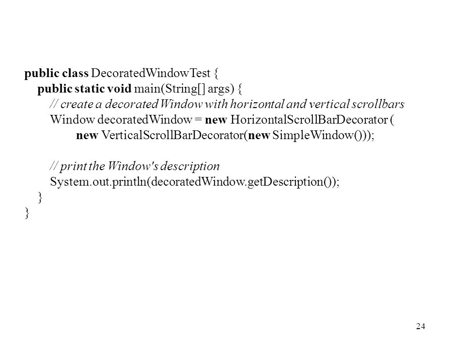 24 public class DecoratedWindowTest { public static void main(String[] args) { // create a decorated Window with horizontal and vertical scrollbars Window decoratedWindow = new HorizontalScrollBarDecorator ( new VerticalScrollBarDecorator(new SimpleWindow())); // print the Window s description System.out.println(decoratedWindow.getDescription()); }