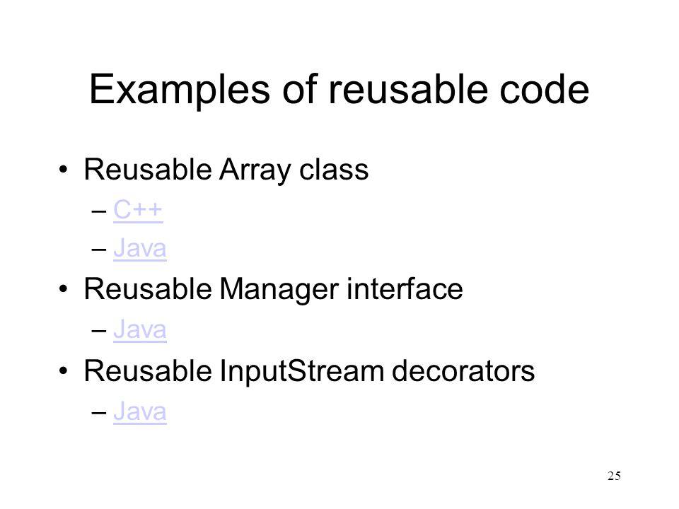 25 Examples of reusable code Reusable Array class –C++C++ –JavaJava Reusable Manager interface –JavaJava Reusable InputStream decorators –JavaJava