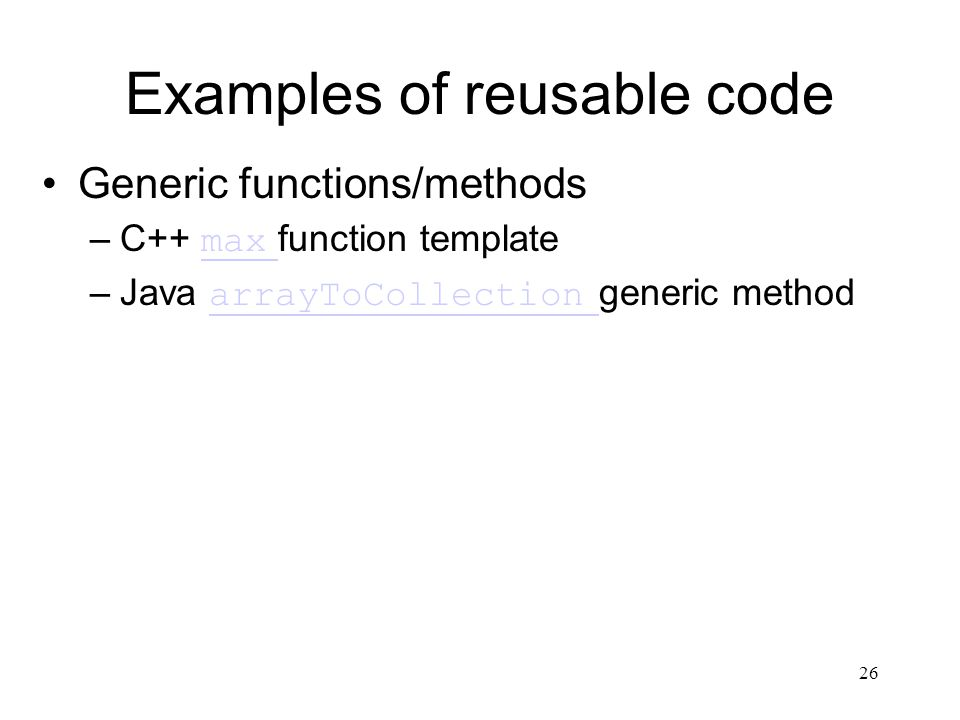 26 Examples of reusable code Generic functions/methods –C++ max function template max –Java arrayToCollection generic method arrayToCollection