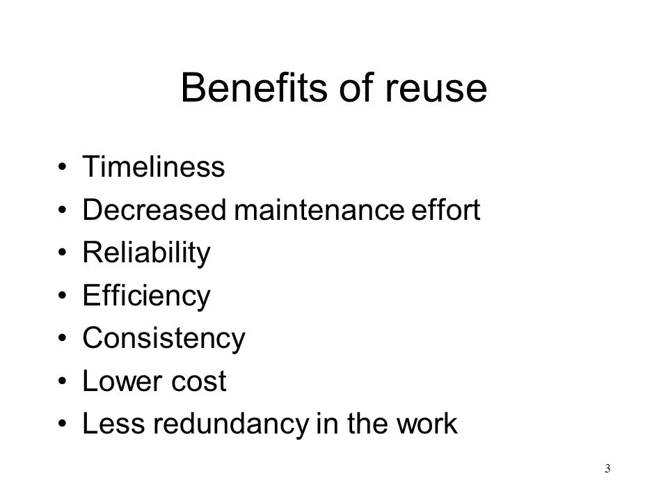 3 Benefits of reuse Timeliness Decreased maintenance effort Reliability Efficiency Consistency Lower cost Less redundancy in the work
