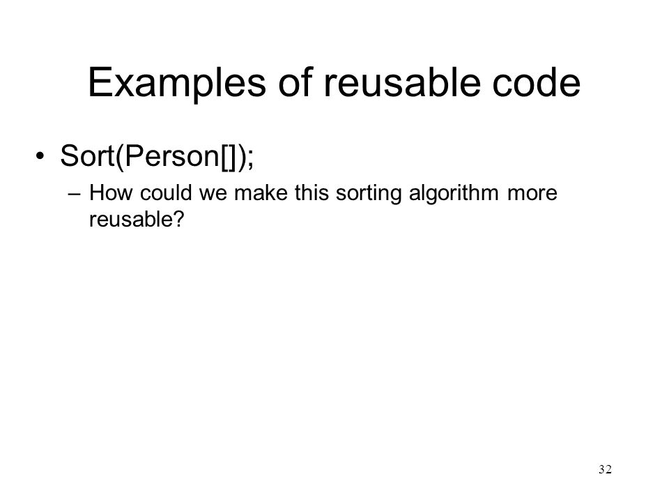 32 Examples of reusable code Sort(Person[]); –How could we make this sorting algorithm more reusable