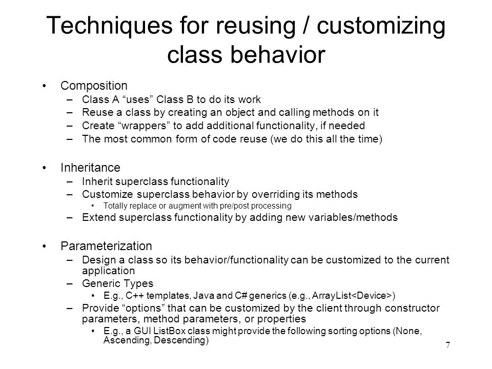 7 Techniques for reusing / customizing class behavior Composition –Class A uses Class B to do its work –Reuse a class by creating an object and calling methods on it –Create wrappers to add additional functionality, if needed –The most common form of code reuse (we do this all the time) Inheritance –Inherit superclass functionality –Customize superclass behavior by overriding its methods Totally replace or augment with pre/post processing –Extend superclass functionality by adding new variables/methods Parameterization –Design a class so its behavior/functionality can be customized to the current application –Generic Types E.g., C++ templates, Java and C# generics (e.g., ArrayList ) –Provide options that can be customized by the client through constructor parameters, method parameters, or properties E.g., a GUI ListBox class might provide the following sorting options (None, Ascending, Descending)