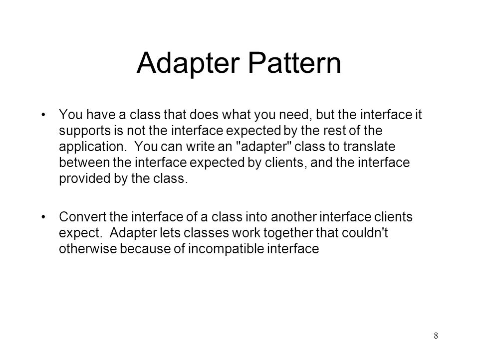 Adapter Pattern You have a class that does what you need, but the interface it supports is not the interface expected by the rest of the application.