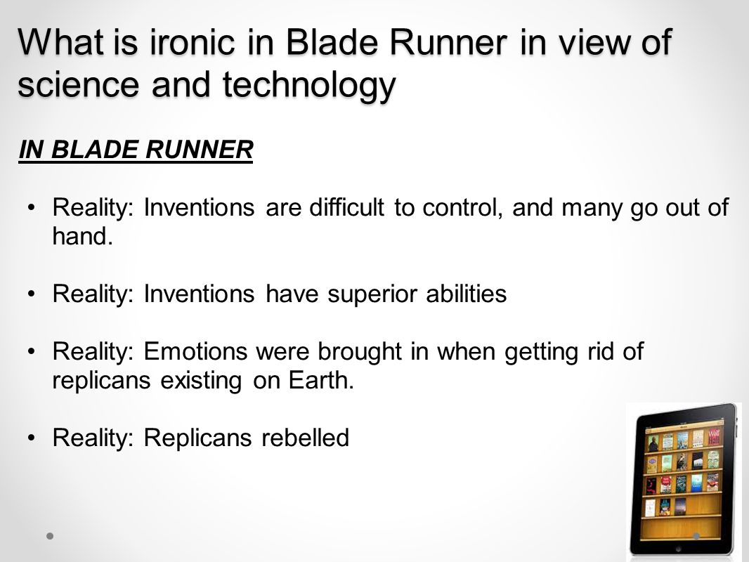 What is ironic in Blade Runner in view of science and technology IN BLADE RUNNER Reality: Inventions are difficult to control, and many go out of hand.