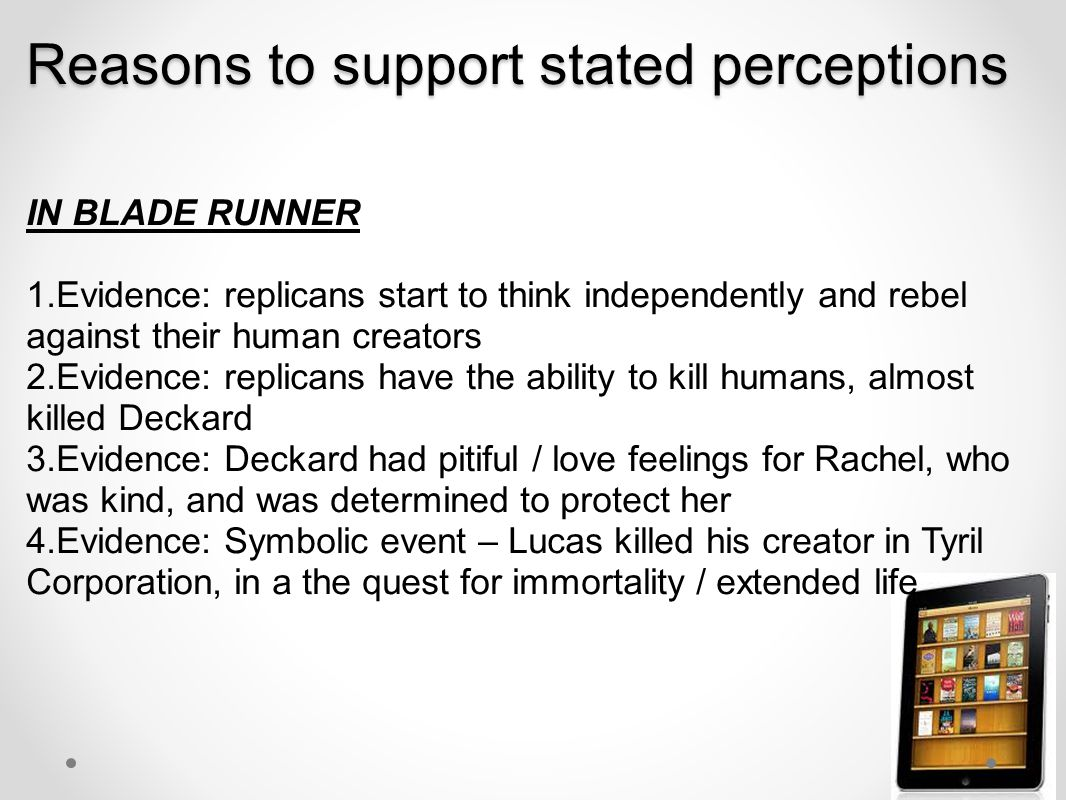 Reasons to support stated perceptions IN BLADE RUNNER 1.Evidence: replicans start to think independently and rebel against their human creators 2.Evidence: replicans have the ability to kill humans, almost killed Deckard 3.Evidence: Deckard had pitiful / love feelings for Rachel, who was kind, and was determined to protect her 4.Evidence: Symbolic event – Lucas killed his creator in Tyril Corporation, in a the quest for immortality / extended life