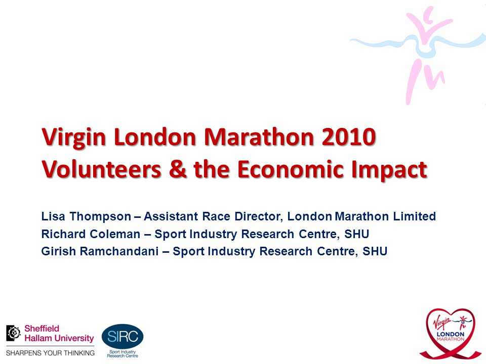 Virgin London Marathon 2010 Volunteers & the Economic Impact Lisa Thompson – Assistant Race Director, London Marathon Limited Richard Coleman – Sport Industry Research Centre, SHU Girish Ramchandani – Sport Industry Research Centre, SHU