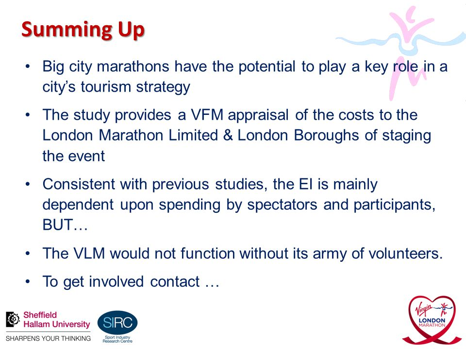Summing Up Big city marathons have the potential to play a key role in a city's tourism strategy The study provides a VFM appraisal of the costs to the London Marathon Limited & London Boroughs of staging the event Consistent with previous studies, the EI is mainly dependent upon spending by spectators and participants, BUT… The VLM would not function without its army of volunteers.