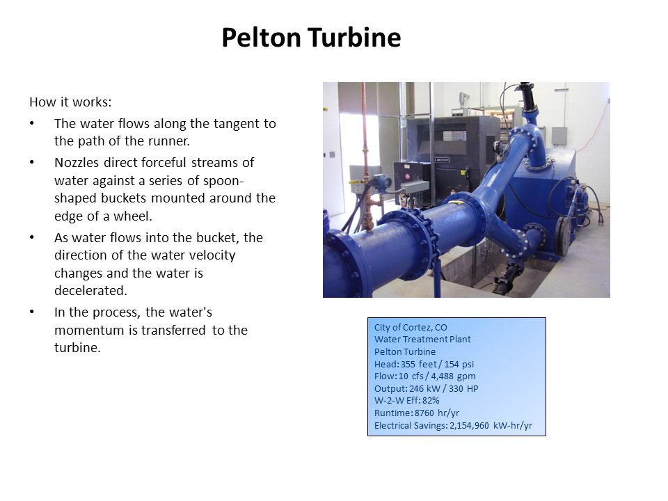 City of Cortez, CO Water Treatment Plant Pelton Turbine Head: 355 feet / 154 psi Flow: 10 cfs / 4,488 gpm Output: 246 kW / 330 HP W-2-W Eff: 82% Runtime: 8760 hr/yr Electrical Savings: 2,154,960 kW-hr/yr Pelton Turbine How it works: The water flows along the tangent to the path of the runner.