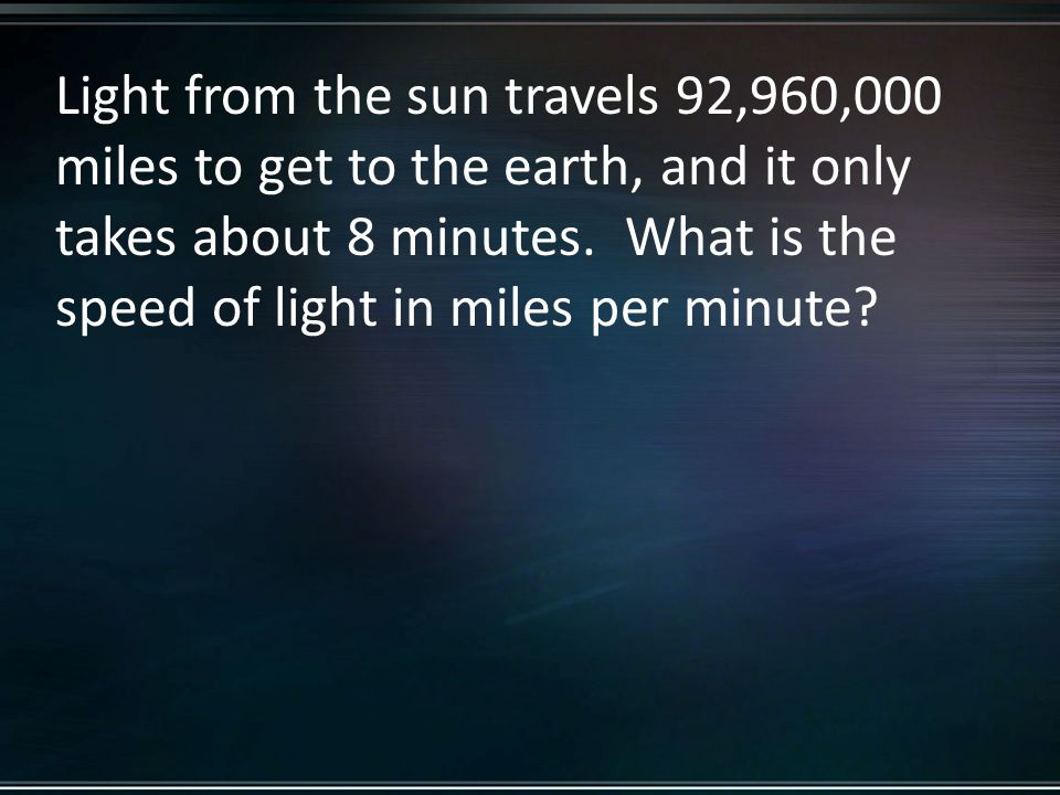Light from the sun travels 92,960,000 miles to get to the earth, and it only takes about 8 minutes.