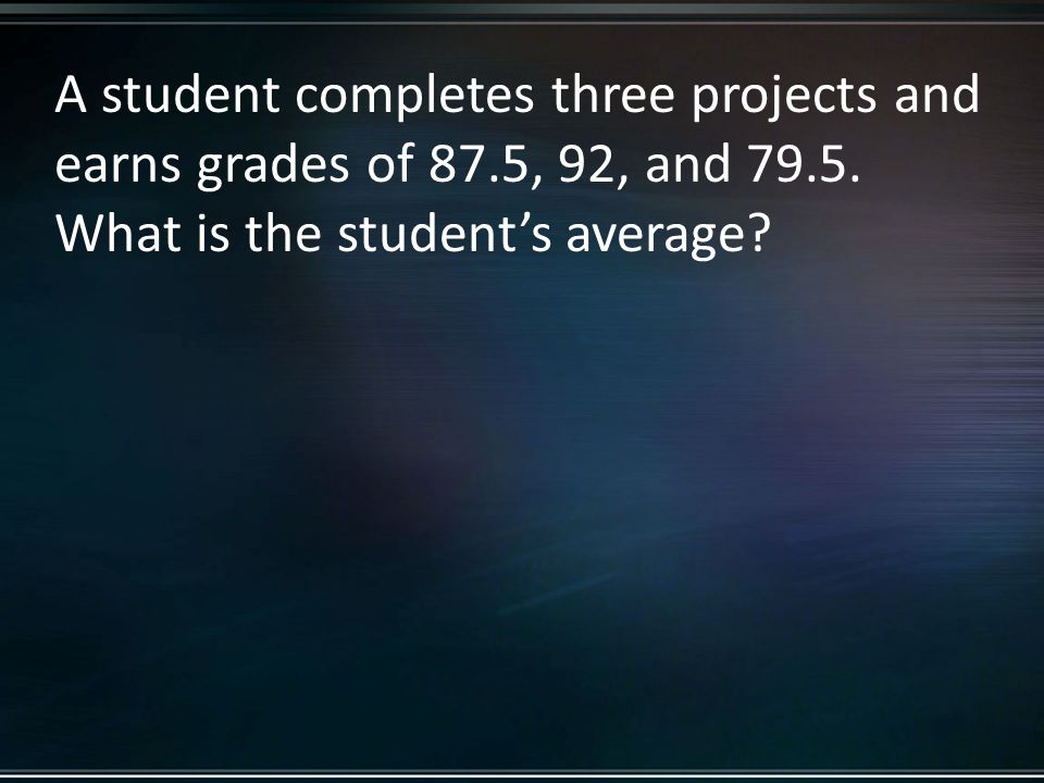 A student completes three projects and earns grades of 87.5, 92, and 79.5.