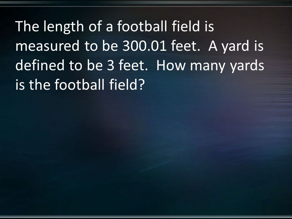 The length of a football field is measured to be 300.01 feet.