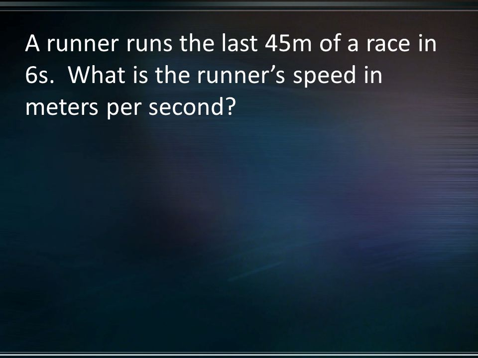 A runner runs the last 45m of a race in 6s. What is the runner's speed in meters per second?