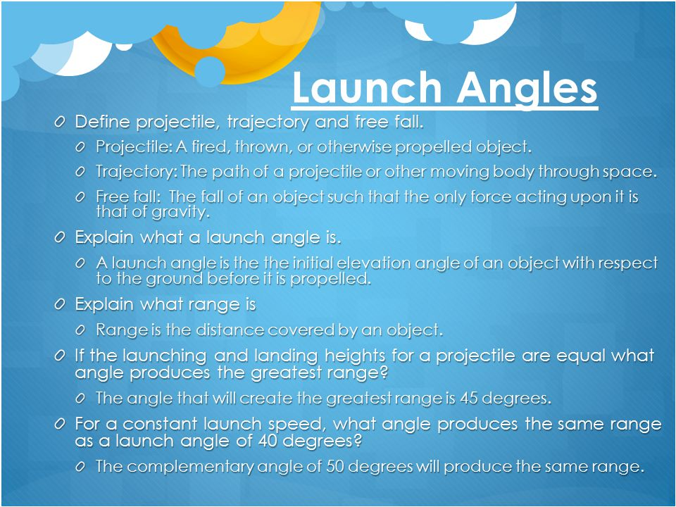 Launch Angles Define projectile, trajectory and free fall. Projectile: A fired, thrown, or otherwise propelled object. Trajectory: The path of a proje