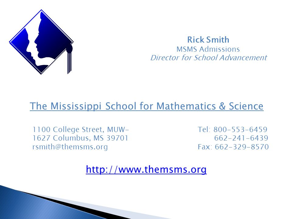 Rick Smith MSMS Admissions Director for School Advancement The Mississippi School for Mathematics & Science 1100 College Street, MUW- 1627 Columbus, MS 39701 rsmith@themsms.org Tel: 800-553-6459 662-241-6439 Fax: 662-329-8570 http://www.themsms.org