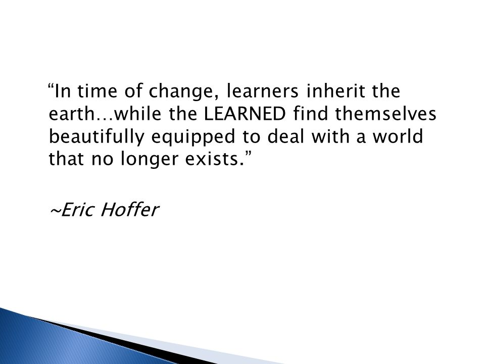 In time of change, learners inherit the earth…while the LEARNED find themselves beautifully equipped to deal with a world that no longer exists. ~Eric Hoffer