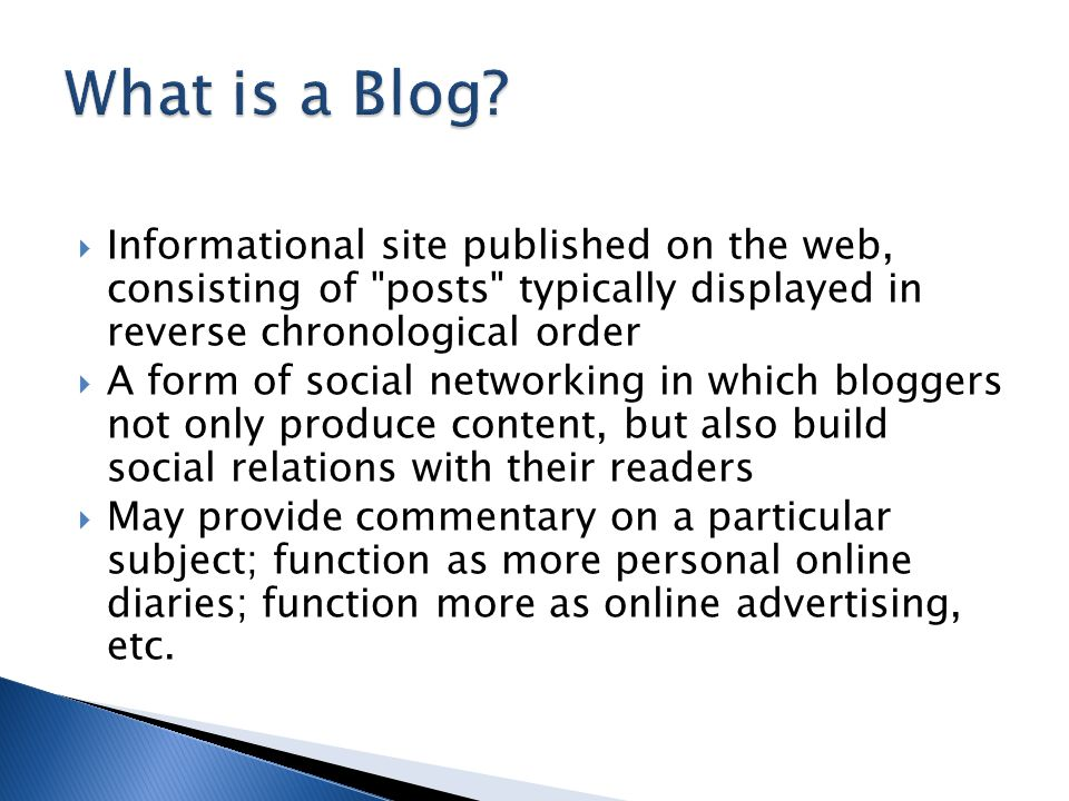  Informational site published on the web, consisting of posts typically displayed in reverse chronological order  A form of social networking in which bloggers not only produce content, but also build social relations with their readers  May provide commentary on a particular subject; function as more personal online diaries; function more as online advertising, etc.