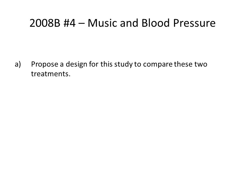 2008B #4 – Music and Blood Pressure a)Propose a design for this study to compare these two treatments.