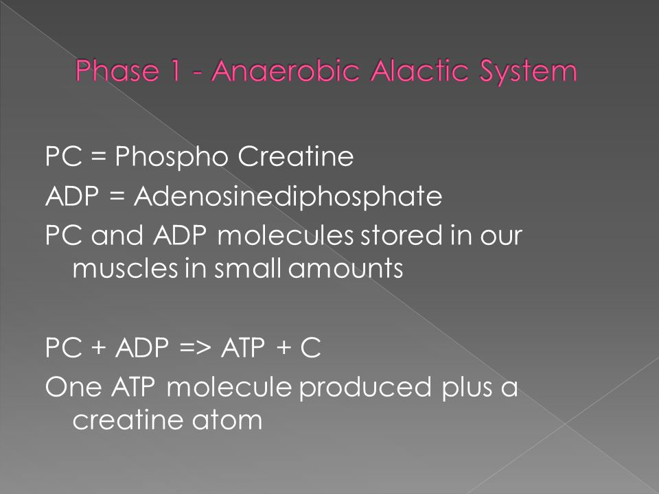 PC = Phospho Creatine ADP = Adenosinediphosphate PC and ADP molecules stored in our muscles in small amounts PC + ADP => ATP + C One ATP molecule produced plus a creatine atom