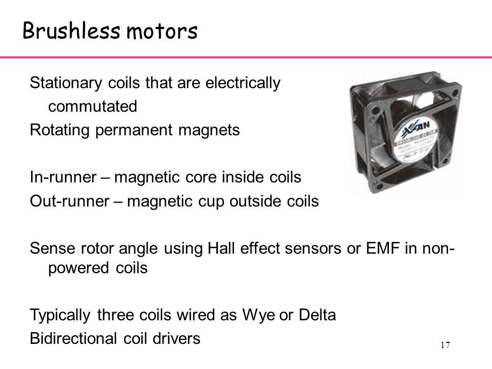 17 Brushless motors Stationary coils that are electrically commutated Rotating permanent magnets In-runner – magnetic core inside coils Out-runner – magnetic cup outside coils Sense rotor angle using Hall effect sensors or EMF in non- powered coils Typically three coils wired as Wye or Delta Bidirectional coil drivers