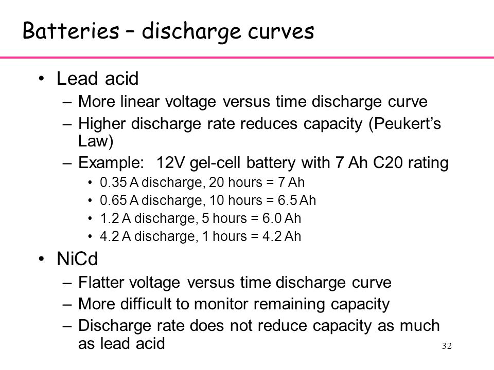 32 Batteries – discharge curves Lead acid –More linear voltage versus time discharge curve –Higher discharge rate reduces capacity (Peukert's Law) –Example: 12V gel-cell battery with 7 Ah C20 rating 0.35 A discharge, 20 hours = 7 Ah 0.65 A discharge, 10 hours = 6.5 Ah 1.2 A discharge, 5 hours = 6.0 Ah 4.2 A discharge, 1 hours = 4.2 Ah NiCd –Flatter voltage versus time discharge curve –More difficult to monitor remaining capacity –Discharge rate does not reduce capacity as much as lead acid