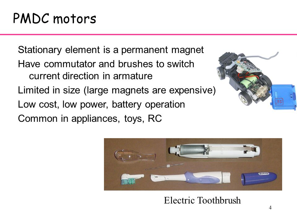 4 PMDC motors Stationary element is a permanent magnet Have commutator and brushes to switch current direction in armature Limited in size (large magnets are expensive) Low cost, low power, battery operation Common in appliances, toys, RC Electric Toothbrush