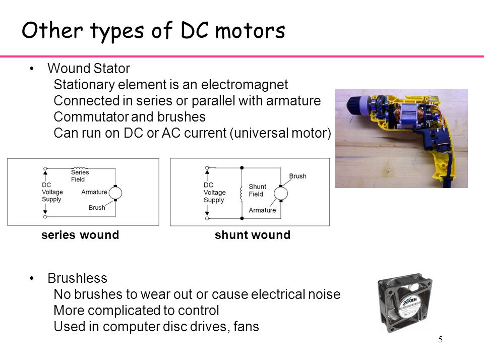 5 Other types of DC motors Wound Stator Stationary element is an electromagnet Connected in series or parallel with armature Commutator and brushes Can run on DC or AC current (universal motor) Brushless No brushes to wear out or cause electrical noise More complicated to control Used in computer disc drives, fans shunt woundseries wound