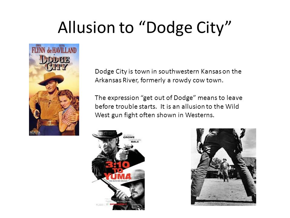 Allusion to Dodge City Dodge City is town in southwestern Kansas on the Arkansas River, formerly a rowdy cow town.