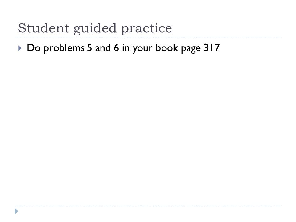 Student guided practice  Do problems 5 and 6 in your book page 317