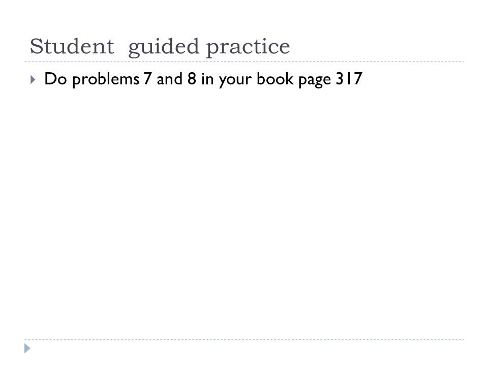 Student guided practice  Do problems 7 and 8 in your book page 317