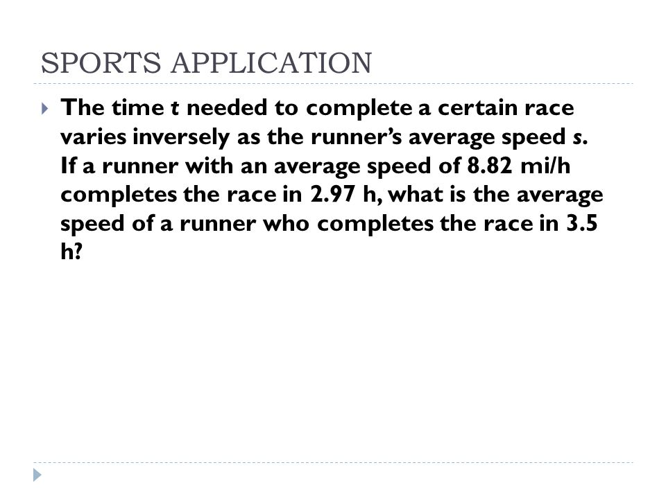SPORTS APPLICATION  The time t needed to complete a certain race varies inversely as the runner's average speed s. If a runner with an average speed