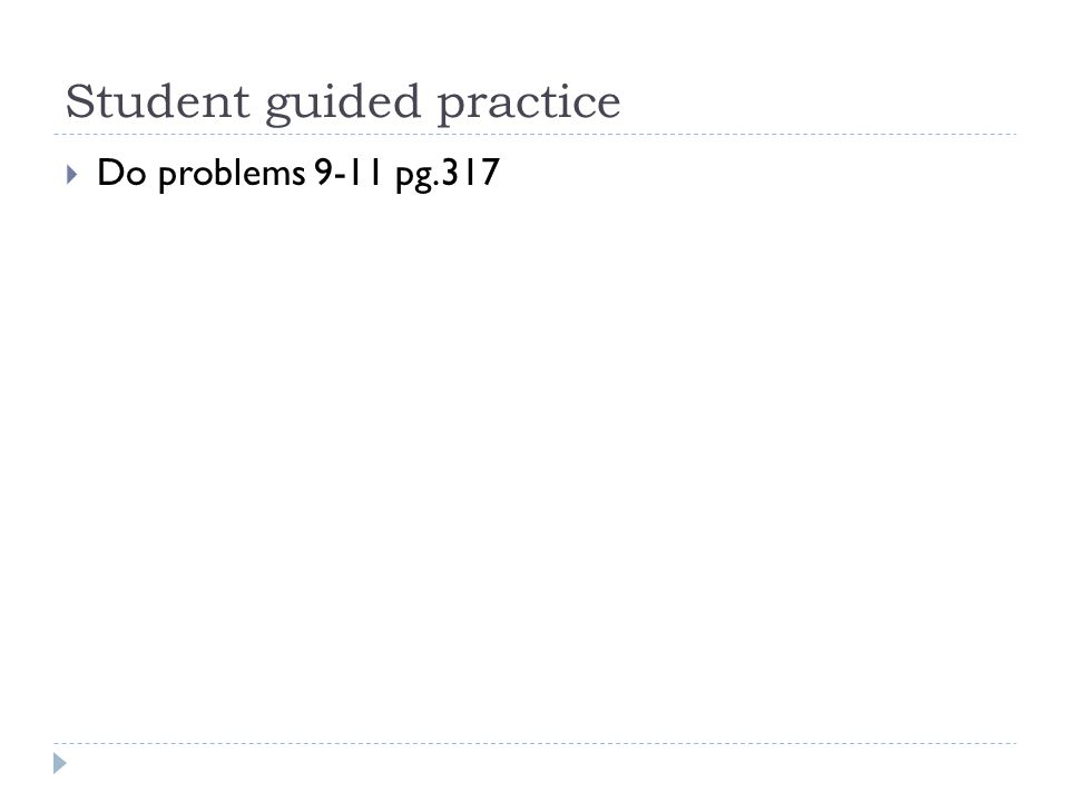 Student guided practice  Do problems 9-11 pg.317