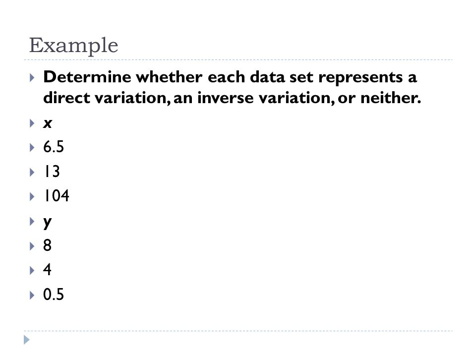 Example  Determine whether each data set represents a direct variation, an inverse variation, or neither.  x  6.5  13  104  y  8  4  0.5