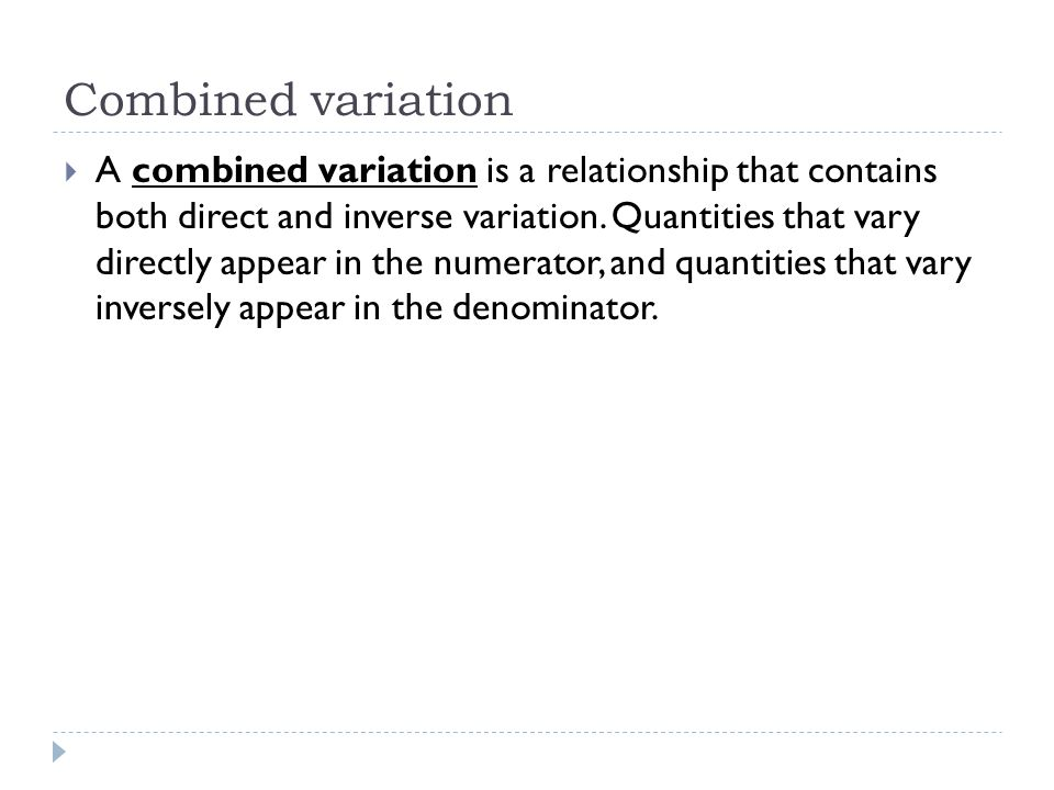 Combined variation  A combined variation is a relationship that contains both direct and inverse variation. Quantities that vary directly appear in t