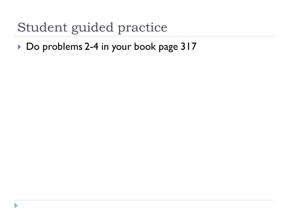 Student guided practice  Do problems 2-4 in your book page 317