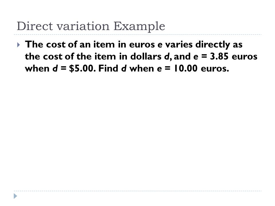 Direct variation Example  The cost of an item in euros e varies directly as the cost of the item in dollars d, and e = 3.85 euros when d = $5.00. Fin