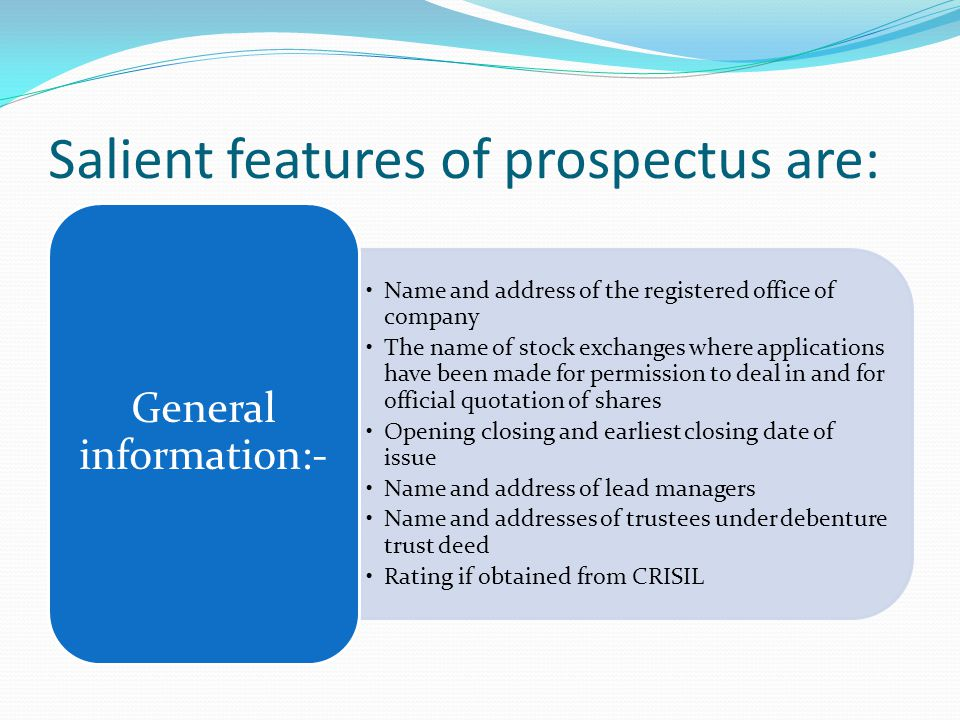 Salient features of prospectus are: Name and address of the registered office of company The name of stock exchanges where applications have been made for permission to deal in and for official quotation of shares Opening closing and earliest closing date of issue Name and address of lead managers Name and addresses of trustees under debenture trust deed Rating if obtained from CRISIL General information:-