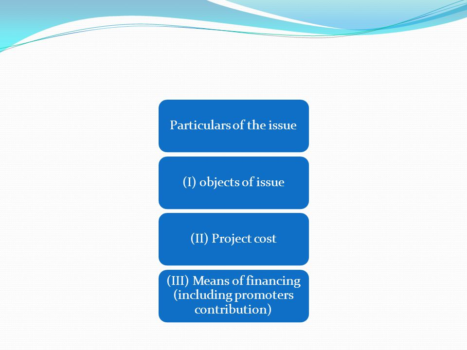 Particulars of the issue(I) objects of issue(II) Project cost (III) Means of financing (including promoters contribution)