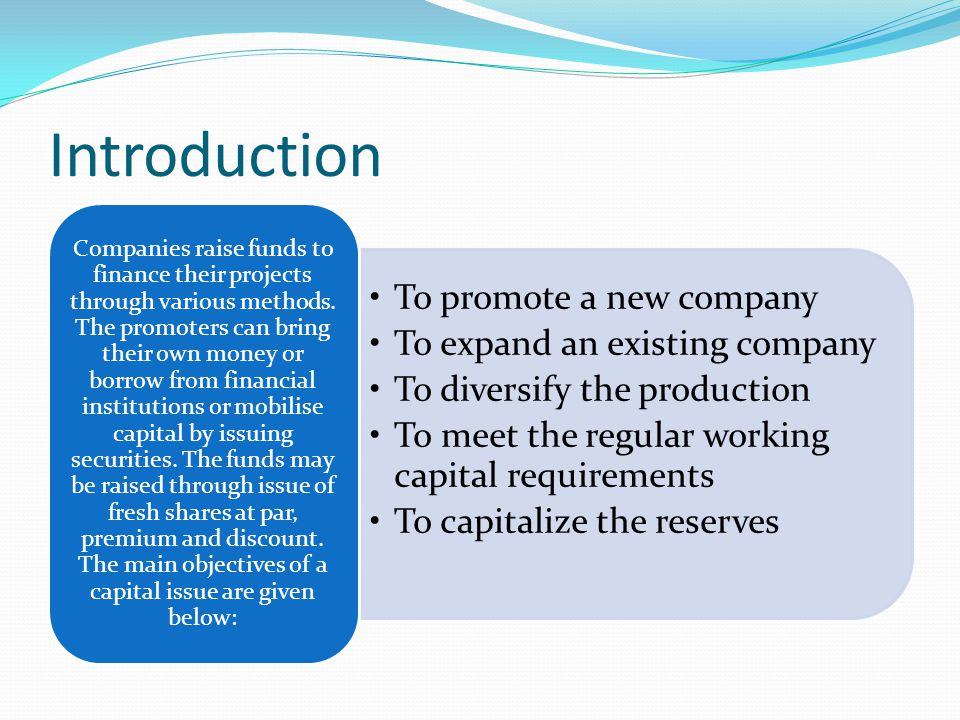Introduction To promote a new company To expand an existing company To diversify the production To meet the regular working capital requirements To capitalize the reserves Companies raise funds to finance their projects through various methods.
