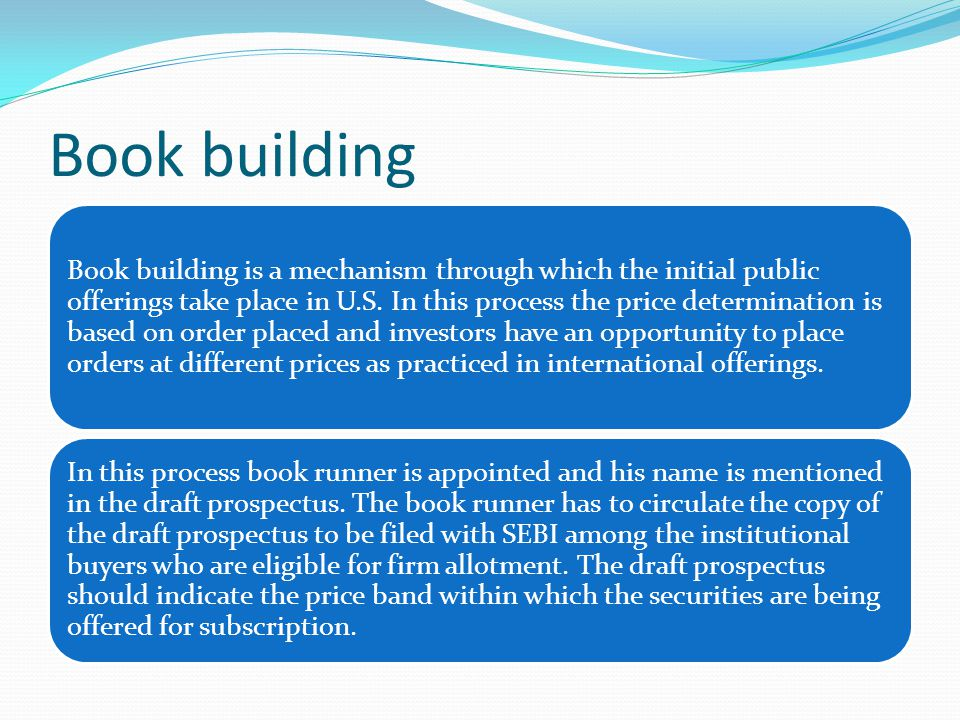 Book building Book building is a mechanism through which the initial public offerings take place in U.S.