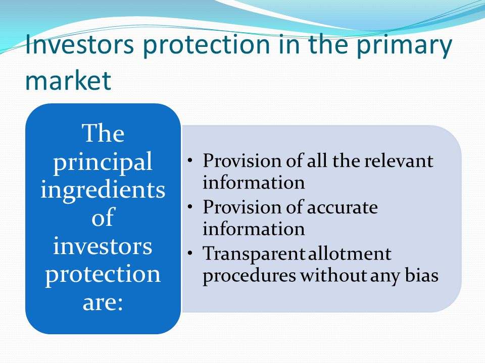 Investors protection in the primary market Provision of all the relevant information Provision of accurate information Transparent allotment procedures without any bias The principal ingredients of investors protection are: