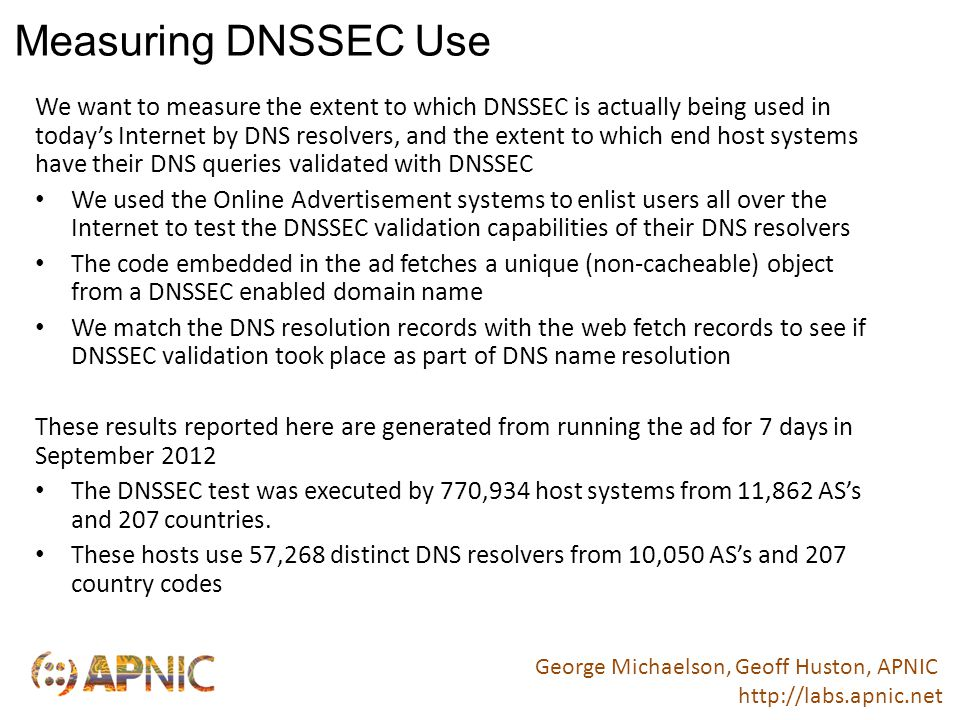 DNSSEC Use in Resolvers and Clients Of the 57,268 DNS resolvers some 2,316 query DNSSEC RRs – 4.0% of resolvers perform DNSSEC validation To see if there was a difference between edge and infrastructure DNS resolvers we filtered out all resolvers with 2 or less clients.