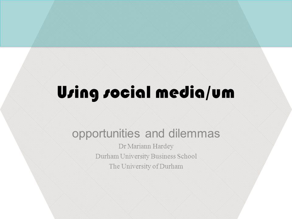 Using social media/um opportunities and dilemmas Dr Mariann Hardey Durham University Business School The University of Durham