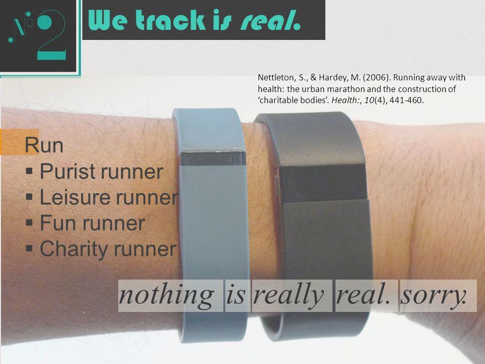 nothingisreallyreal.sorry. We track is real. Run  Purist runner  Leisure runner  Fun runner  Charity runner Nettleton, S., & Hardey, M. (2006). Ru